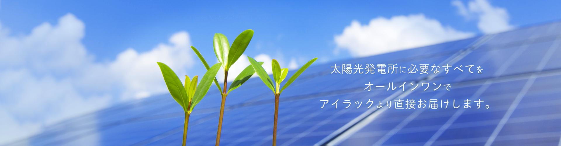 太陽光発電所に必要なすべてをオールインワンでアイラックより直接お届けします